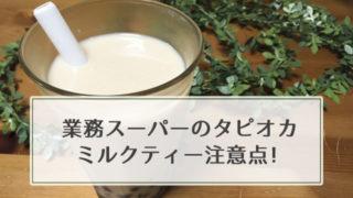 業務スーパーのタピオカ ミルクティー注意点!