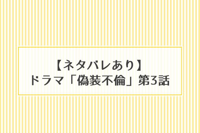 ドラマ「偽装不倫」第3話ネタバレ