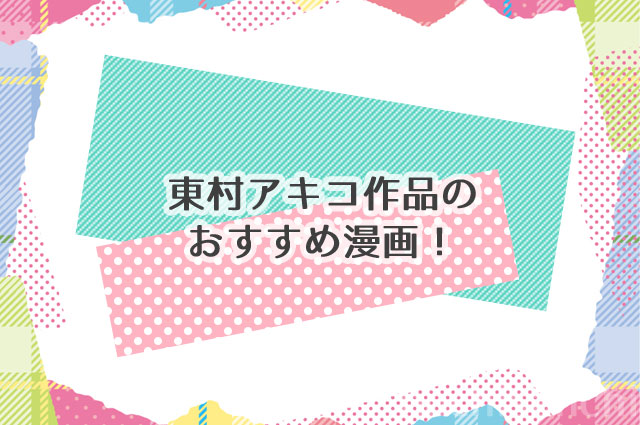 ギャグと恋愛が融合した東村アキコ作品のおすすめ漫画!