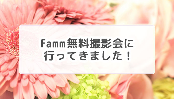 Famm無料撮影会に行ってきた体験談